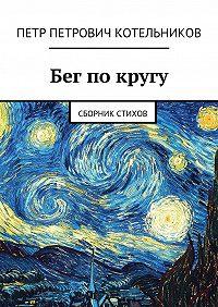 Петр Котельников -Бег покругу. Сборник стихов