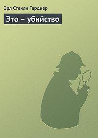 Эрл Стенли Гарднер -Это – убийство