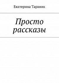 Екатерина Тараник -Просто рассказы