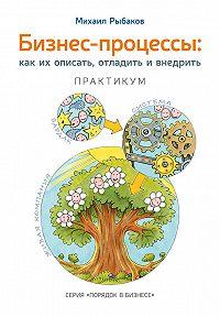 Михаил Рыбаков -Бизнес-процессы. Как их описать, отладить и внедрить. Практикум