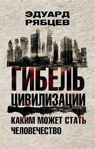 Эдуард Рябцев - Гибель цивилизации. Каким может стать человечество