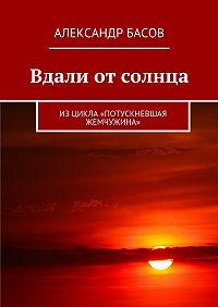 Александр Басов -Вдали от солнца. Изцикла «Потускневшая жемчужина»