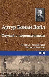Артур Конан Дойл -Случай с переводчиком