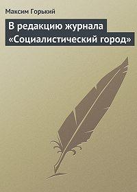 Максим Горький -В редакцию журнала «Социалистический город»