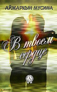 Айжаркын Мусина -В твоем сердце