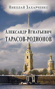 Николай Захарченко - Александр Игнатьевич Тарасов-Родионов (страницы биографии)