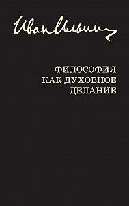 Иван Ильин, Ю. Лисица - Философия как духовное делание (сборник)