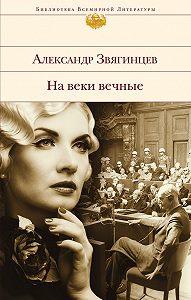 Александр Звягинцев -На веки вечные. Роман-хроника времен Нюрнбергского процесса