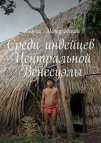 Андрей Матусовский -Среди индейцев Центральной Венесуэлы