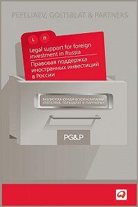 Коллектив Авторов -Правовая поддержка иностранных инвестиций в России