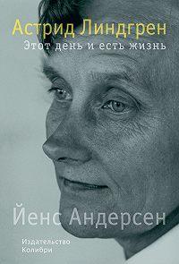 Йенс Андерсен -Астрид Линдгрен. Этот день и есть жизнь