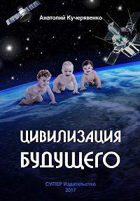 Анатолий Кучерявенко -Цивилизация будущего