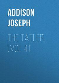 Joseph Addison -The Tatler (Vol 4)