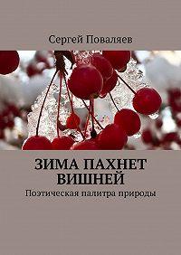 Сергей Анатольевич Поваляев -Зима пахнет вишней. Поэтическая палитра природы