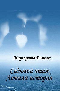 Маргарита Глазова - Седьмой этаж. Летняя история