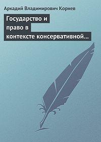 Аркадий Корнев -Государство и право в контексте консервативной и либеральной идеологии: опыт ретроспективного анализа