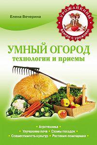 Елена Вечерина -Умный огород. Технологии и приемы