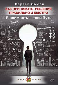Сергей Змеев -Как принимать решения правильно и быстро. Решимость – твой Путь
