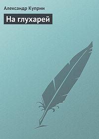 Александр Куприн -На глухарей