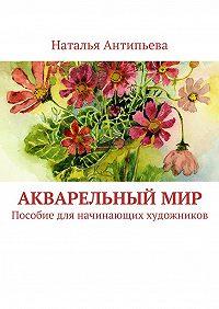 Наталья Антипьева -Акварельныймир. Пособие для начинающих художников