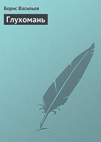 Борис Васильев - Глухомань