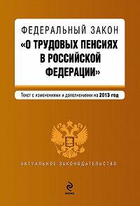 Коллектив Авторов -Федеральный закон «О трудовых пенсиях в Российской Федерации». Текст с изменениями и дополнениями на 2013 год