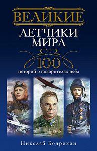 Николай Георгиевич Бодрихин - Великие летчики мира. 100 историй о покорителях неба