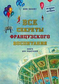 Анн Бакюс -Все секреты французского воспитания. Книга для родителей