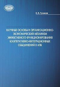 Егор Гусаков - Научные основы и организационно-экономический механизм эффективного функционирования кооперативно-интеграционных объединений в АПК