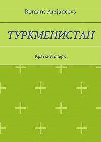 Romans Arzjancevs -Туркменистан. Краткий очерк