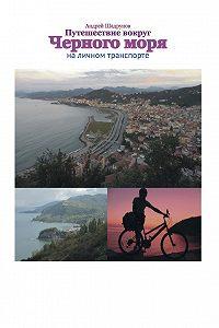 Андрей Шадрунов -Путешествие вокруг Черного моря на личном транспорте