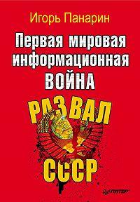 Игорь Панарин -Первая мировая информационная война. Развал СССР