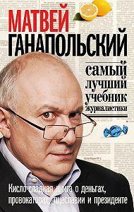Матвей Ганапольский -Самый лучший учебник журналистики. Кисло-сладкая книга о деньгах, тщеславии и президенте