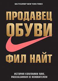 Фил Найт -Продавец обуви. История компании Nike, рассказанная ее основателем