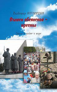 Владимир Ноговицын -Взамен обелисков – кресты