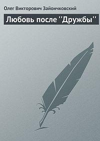 Олег Зайончковский - Любовь после ''Дружбы''
