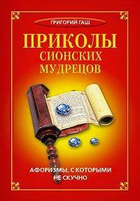 Григорий Гаш -Приколы сионских мудрецов. Афоризмы, с которыми не скучно