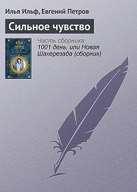 Илья Ильф, Евгений Петров - Сильное чувство
