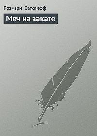 Розмэри Сатклифф -Меч на закате
