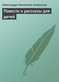Александра Анненская -Повести и рассказы для детей