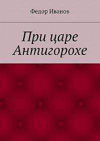 Федор Иванов -При царе Антигорохе