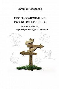 Евгений Новоселов -Прогнозирование развития бизнеса, или Как узнать, где найдете и потеряете