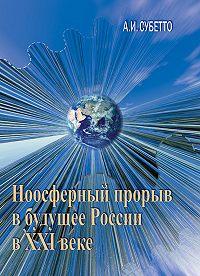 А. И. Субетто -Ноосферный прорыв России в будущее в XXI веке