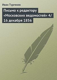 Иван Тургенев - Письмо к редактору «Московских ведомостей» 4/16 декабря 1856