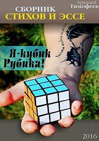 Аркадий Тимофеев -Я – кубик Рубика! Стихи.Эссе