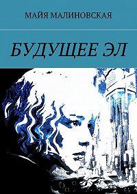 Майя Малиновская -БудущееЭл. Серия «Будущее Эл», книга1