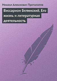 Михаил Алексеевич Протопопов -Виссарион Белинский. Его жизнь и литературная деятельность
