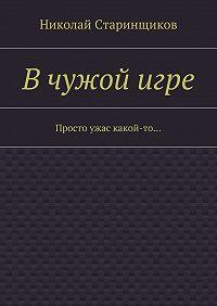 Николай Старинщиков -Вчужойигре. Просто ужас какой-то…