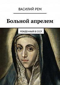 Василий РЕМ -Больной апрелем. Рожденный вСССР