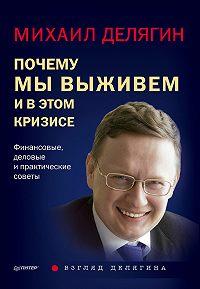 Михаил Геннадьевич Делягин -Почему мы выживем и в этом кризисе. Финансовые, деловые ипрактические советы